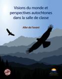 Visions du monde et perspectives autochtones dans la salle de classe [ressource électronique] : aller de l'avant
