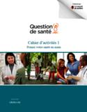 Question de santé ABC [ressource électronique] : cahier d'activité 1 : prenez votre santé en main